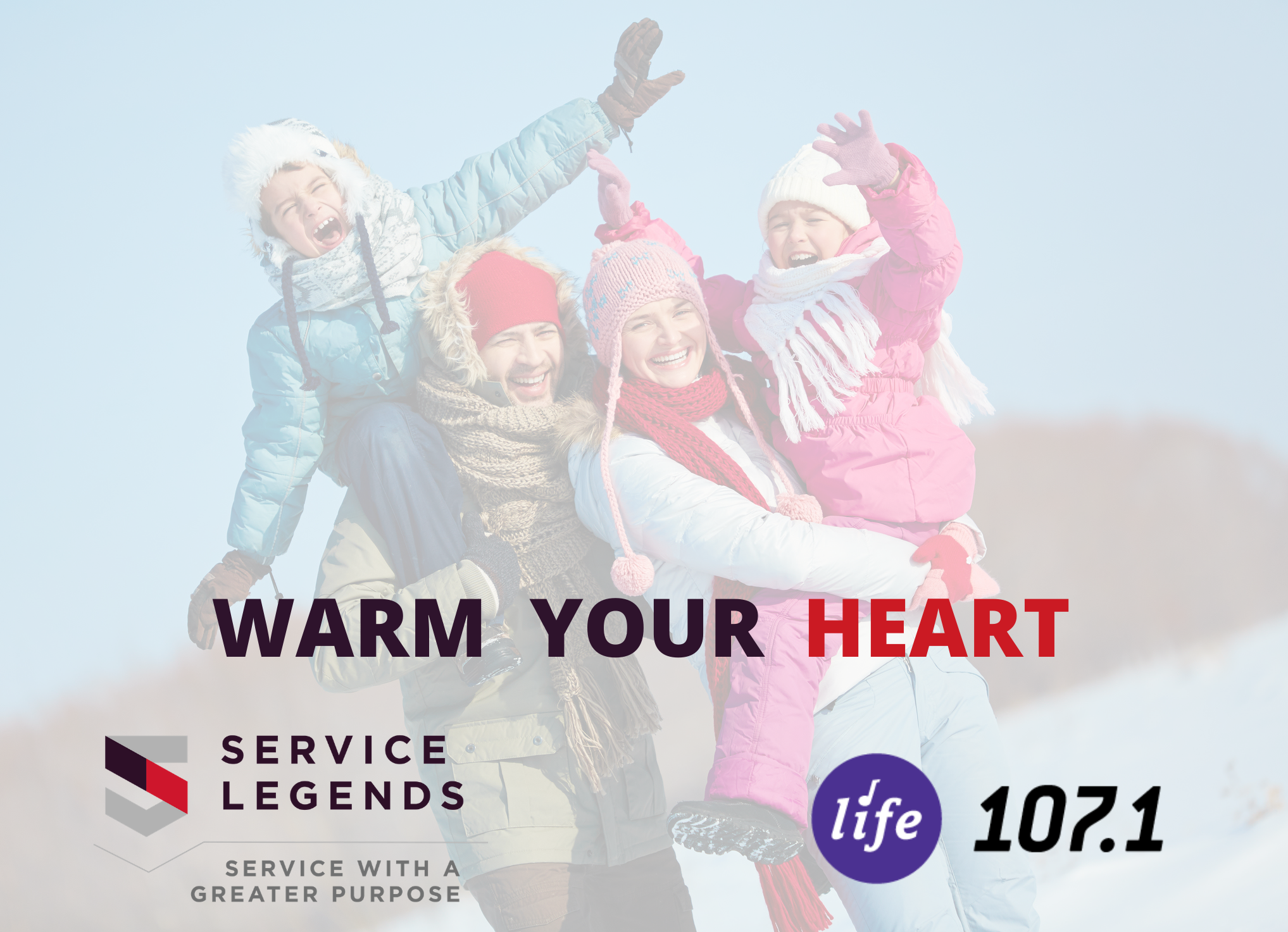 "Ecstatic family looking at camera in winter with text reading ""Warm Your Heart"" and Life 107.1 and Service Legends logos"